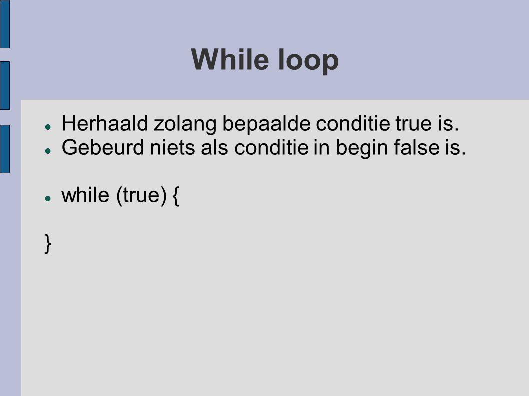 While loop Herhaald zolang bepaalde conditie true is.