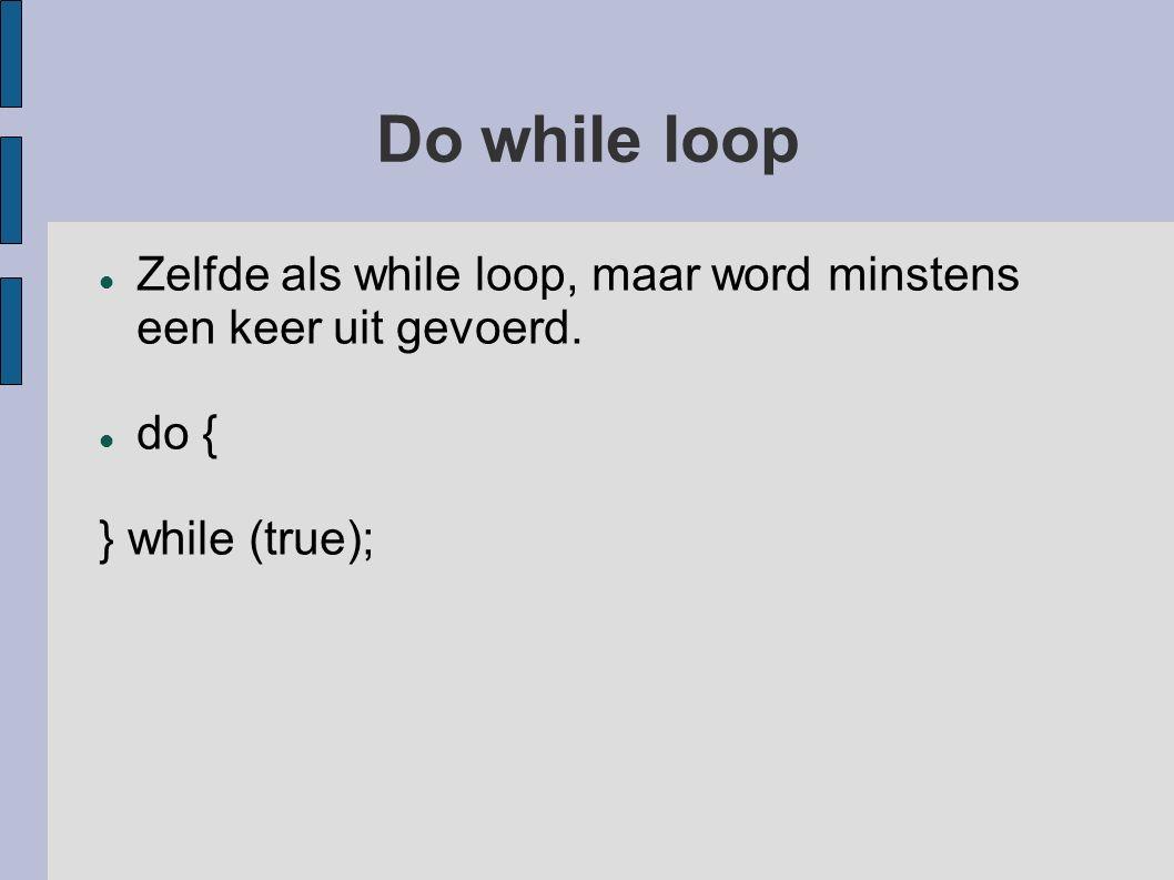 Do while loop Zelfde als while loop, maar word minstens een keer uit gevoerd. do { } while (true);