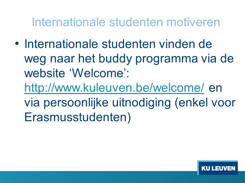 Internationale studenten motiveren Internationale studenten vinden de weg naar het buddy programma via de website 'Welcome': http://www.kuleuven.be/we