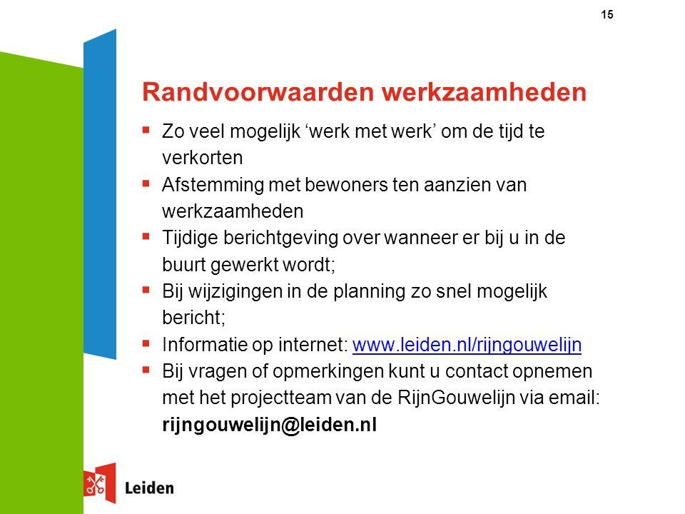 15 Randvoorwaarden werkzaamheden  Zo veel mogelijk 'werk met werk' om de tijd te verkorten  Afstemming met bewoners ten aanzien van werkzaamheden  Tijdige berichtgeving over wanneer er bij u in de buurt gewerkt wordt;  Bij wijzigingen in de planning zo snel mogelijk bericht;  Informatie op internet: www.leiden.nl/rijngouwelijn  Bij vragen of opmerkingen kunt u contact opnemen met het projectteam van de RijnGouwelijn via email: rijngouwelijn@leiden.nl