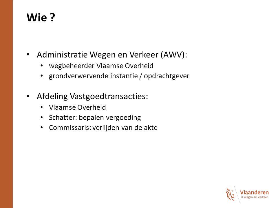 Wie ? Administratie Wegen en Verkeer (AWV): wegbeheerder Vlaamse Overheid grondverwervende instantie / opdrachtgever Afdeling Vastgoedtransacties: Vla