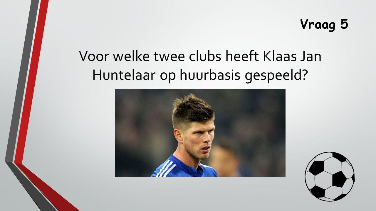 Vraag 5 Voor welke twee clubs heeft Klaas Jan Huntelaar op huurbasis gespeeld