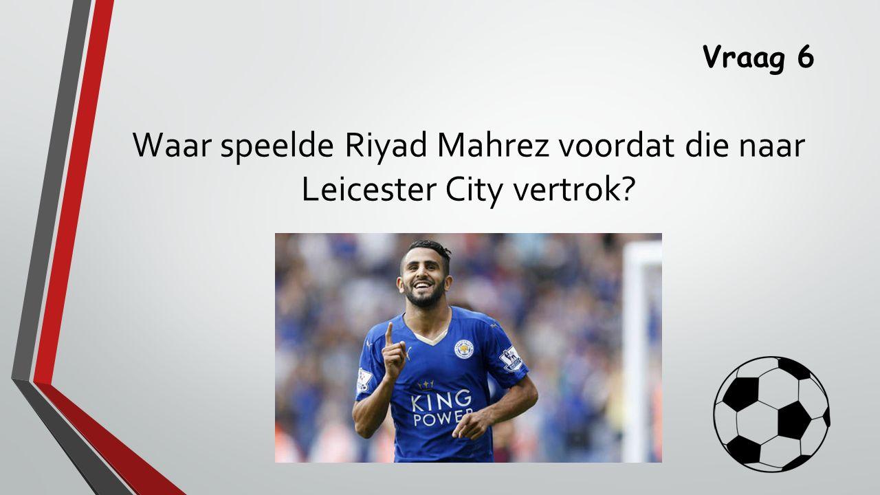 Vraag 6 Waar speelde Riyad Mahrez voordat die naar Leicester City vertrok