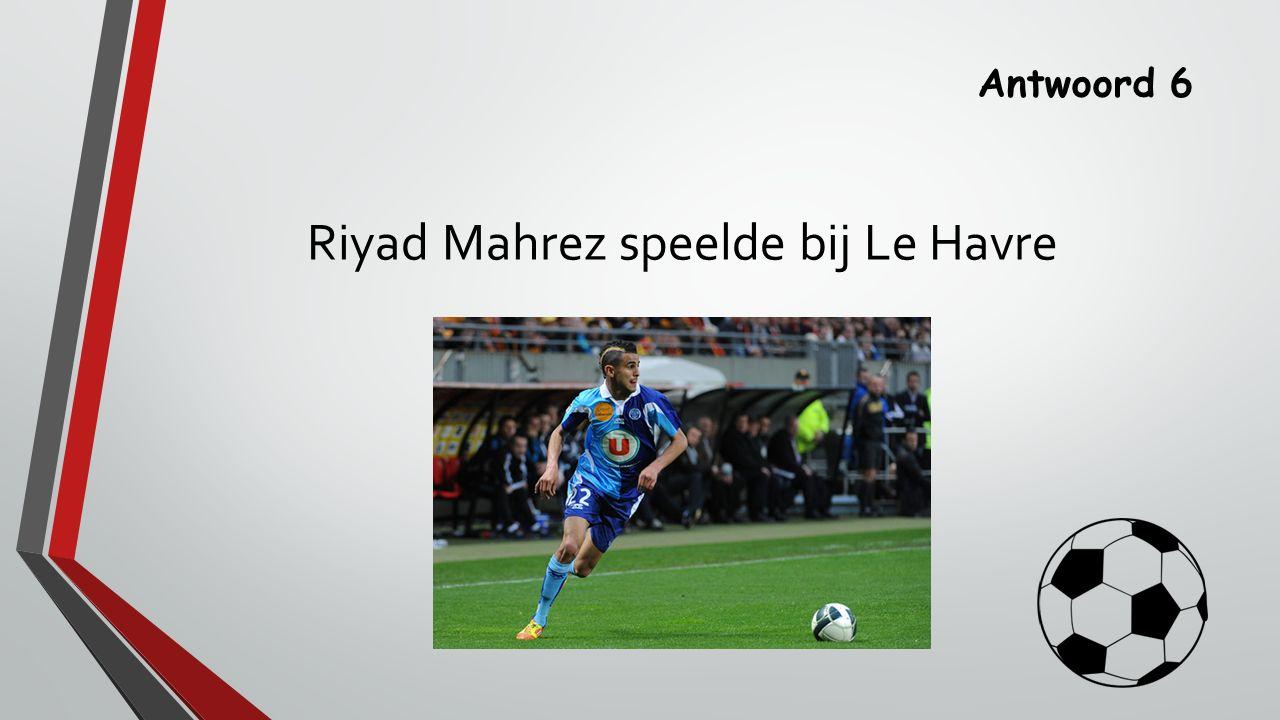Antwoord 6 Riyad Mahrez speelde bij Le Havre