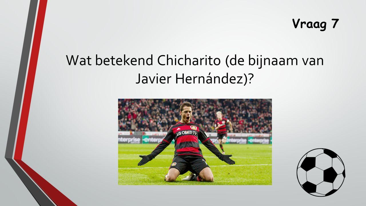 Vraag 7 Wat betekend Chicharito (de bijnaam van Javier Hernández)?