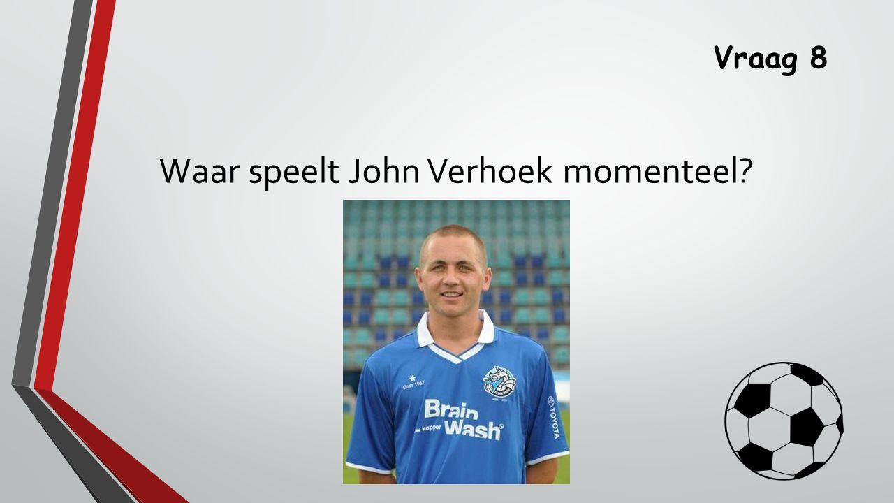Vraag 8 Waar speelt John Verhoek momenteel