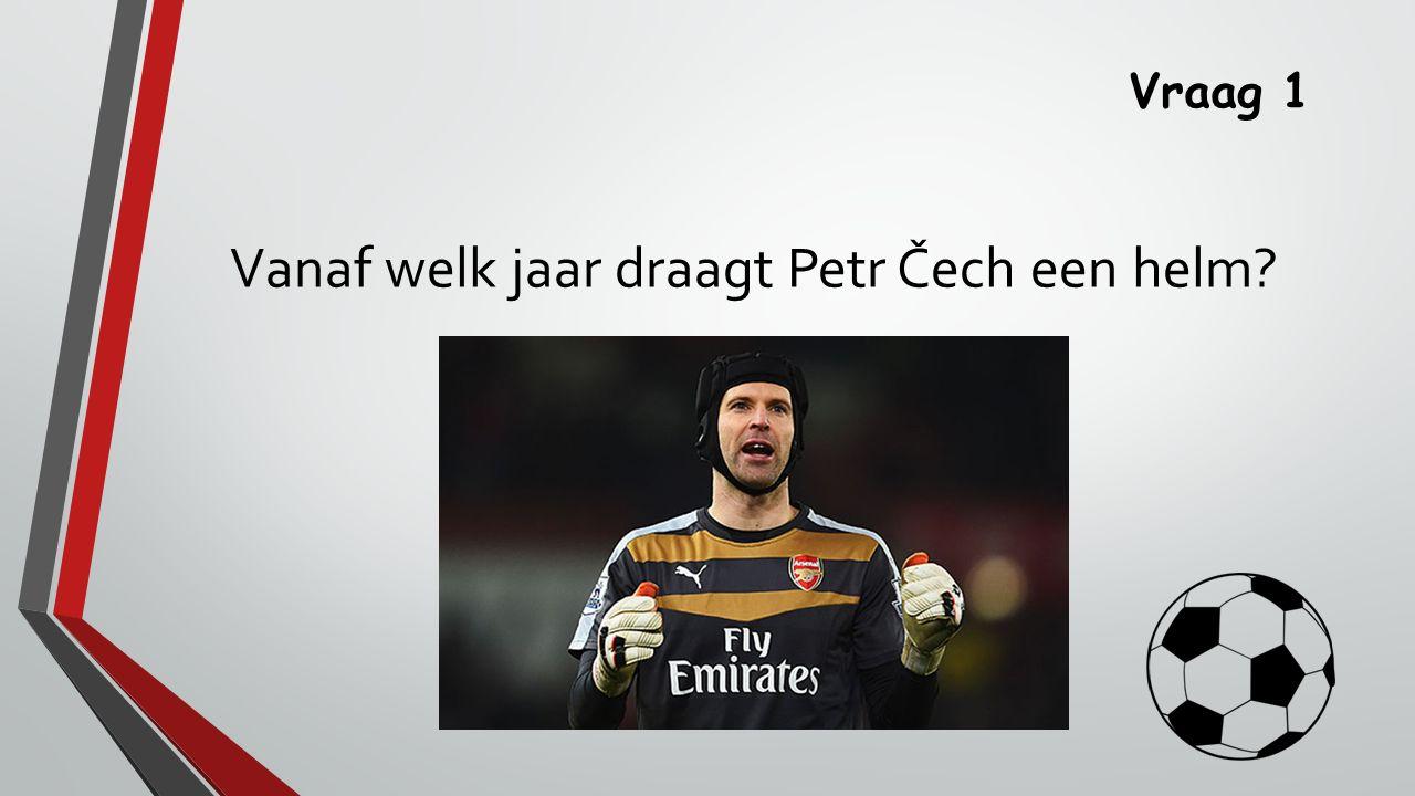 Vraag 1 Vanaf welk jaar draagt Petr Čech een helm