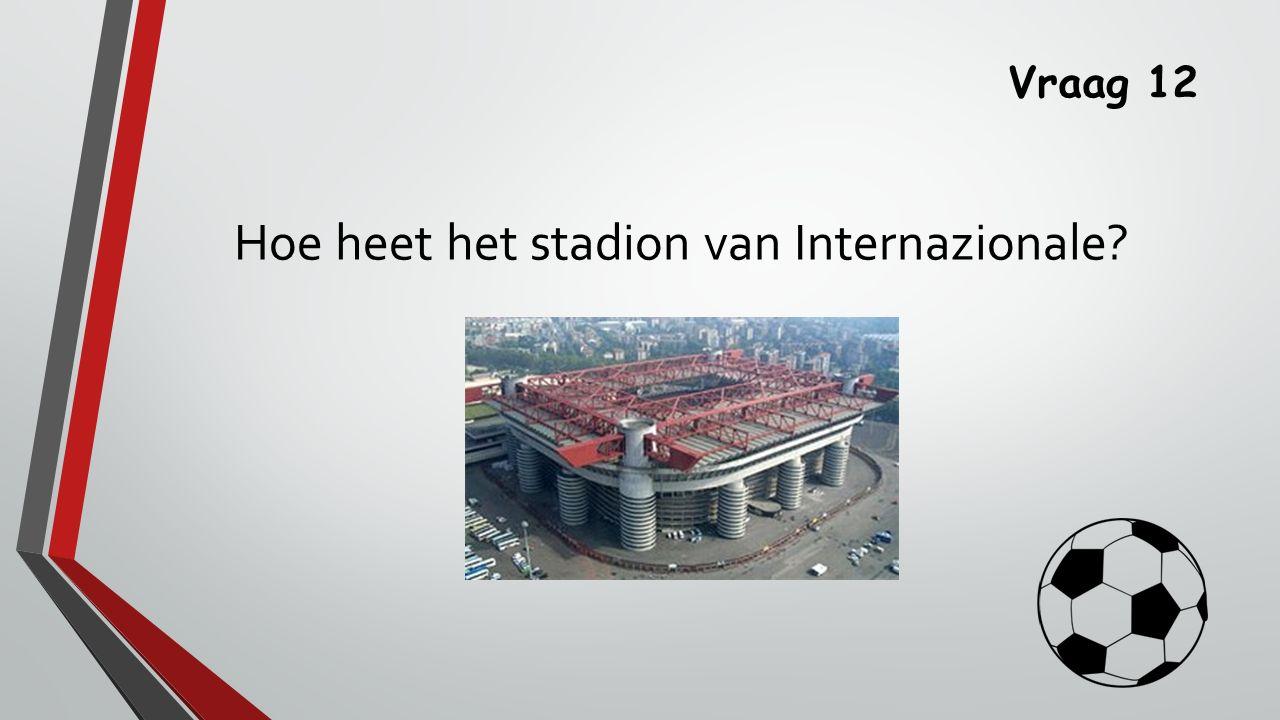 Vraag 12 Hoe heet het stadion van Internazionale