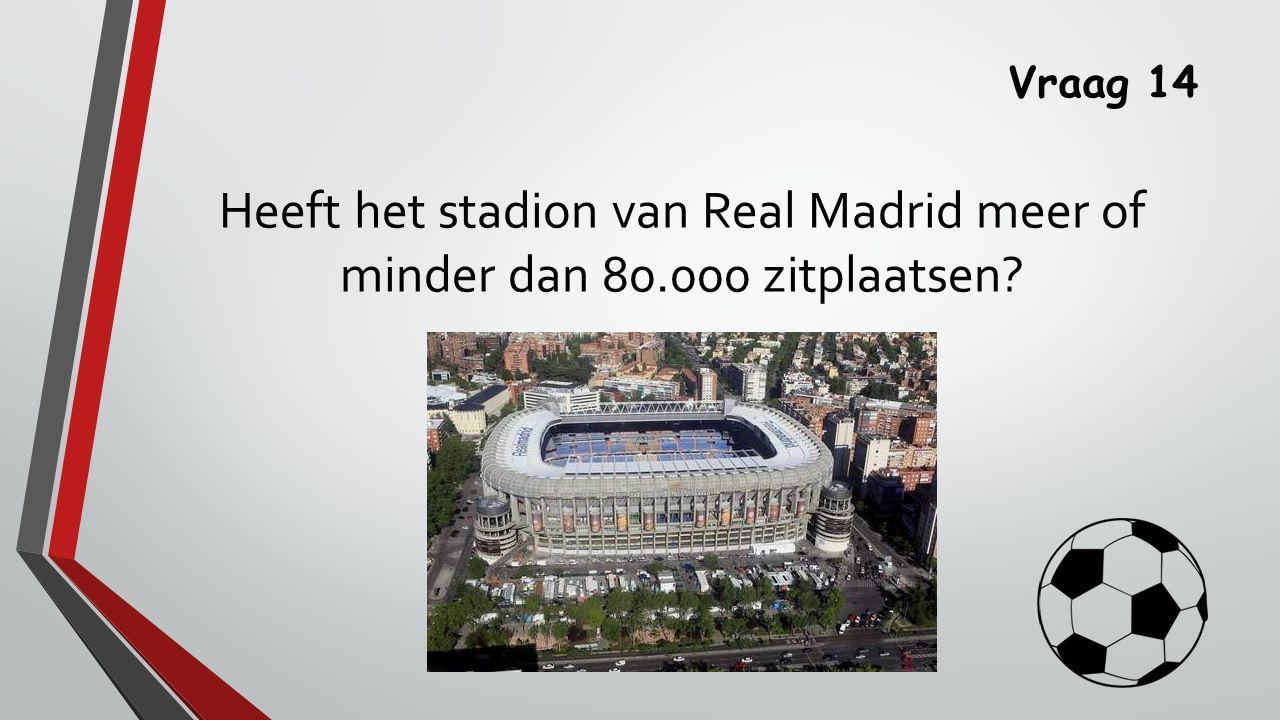 Vraag 14 Heeft het stadion van Real Madrid meer of minder dan 80.000 zitplaatsen?