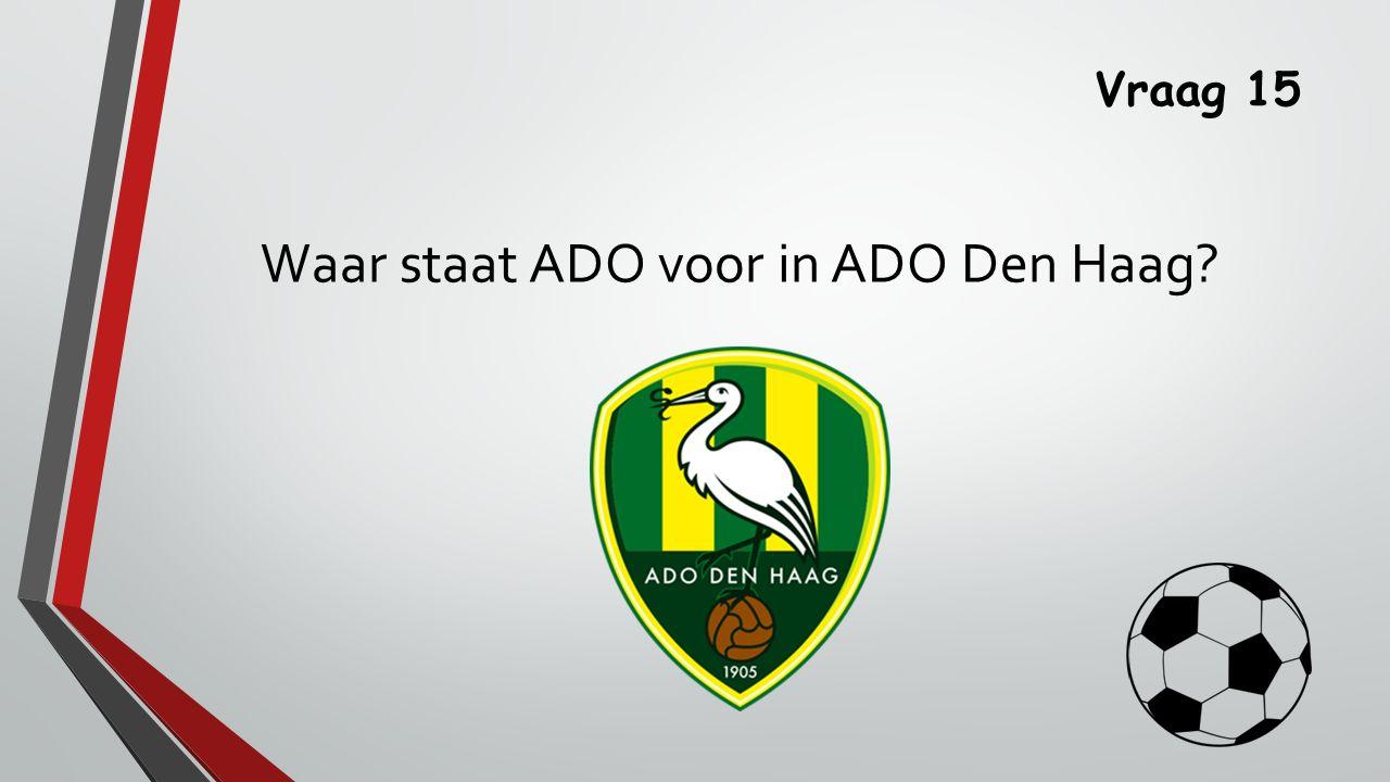 Vraag 15 Waar staat ADO voor in ADO Den Haag?