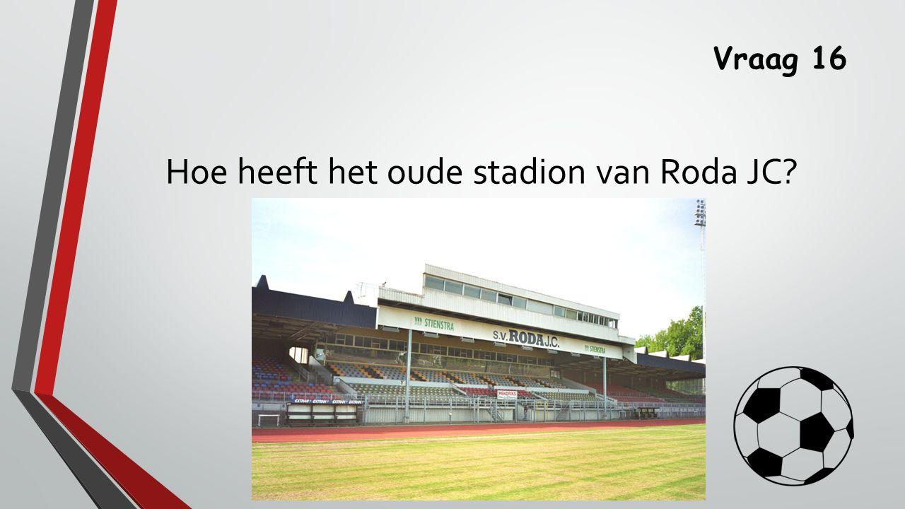 Vraag 16 Hoe heeft het oude stadion van Roda JC?