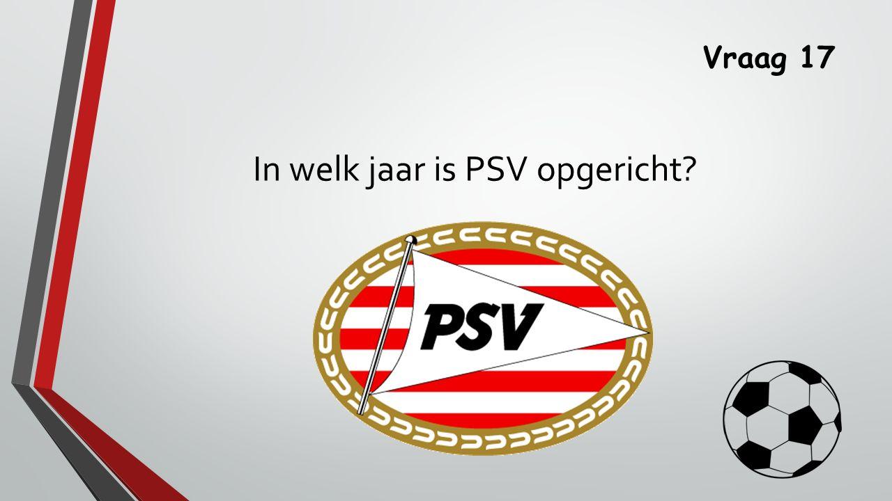 Vraag 17 In welk jaar is PSV opgericht