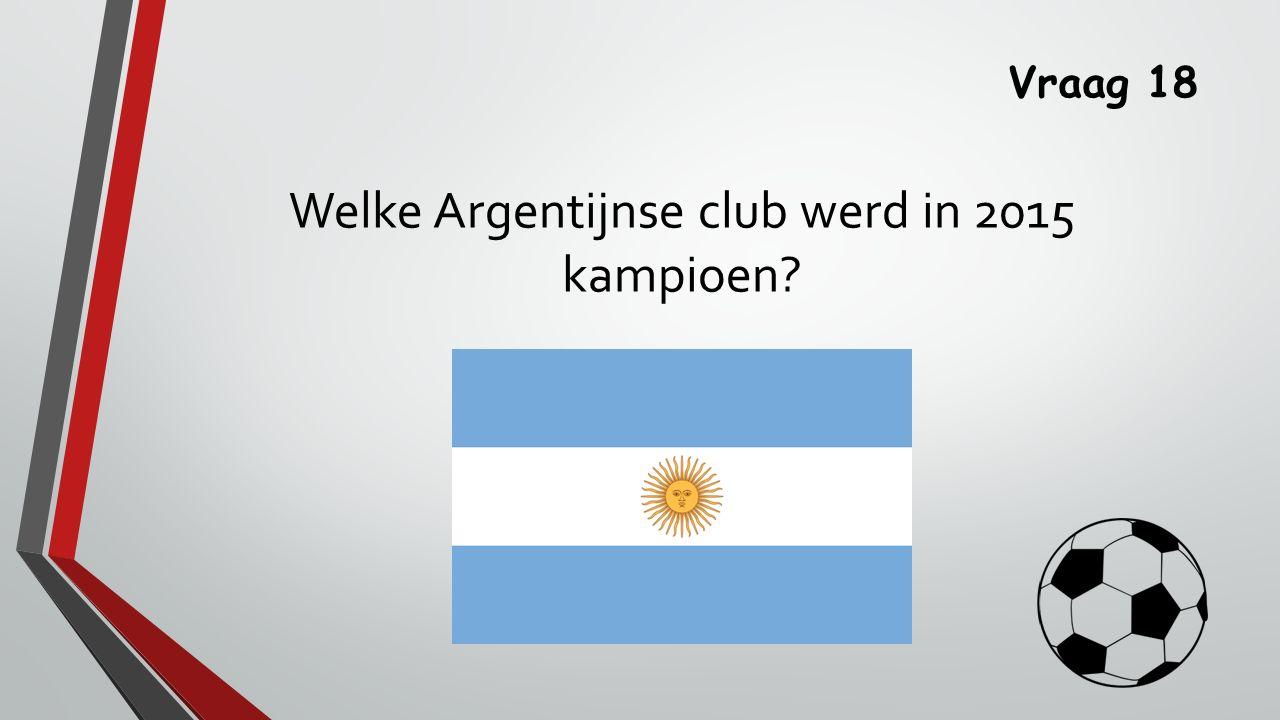 Vraag 18 Welke Argentijnse club werd in 2015 kampioen?