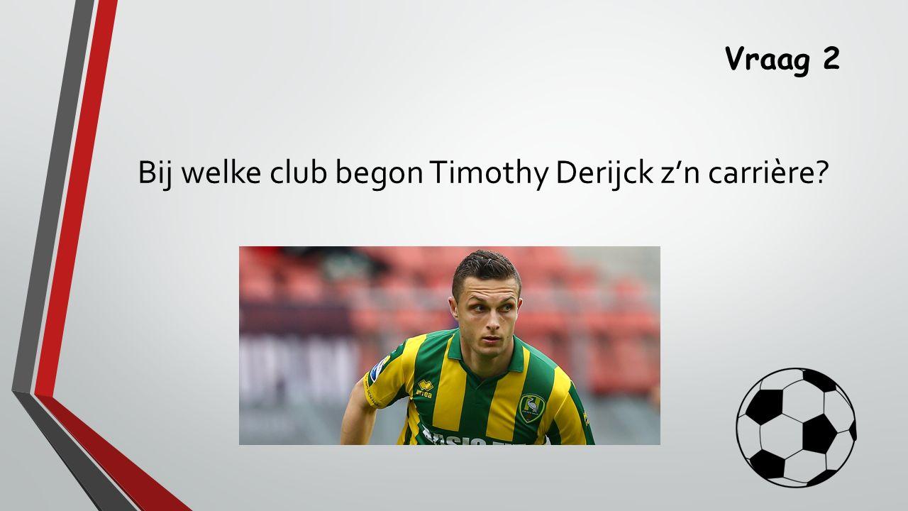 Vraag 2 Bij welke club begon Timothy Derijck z'n carrière