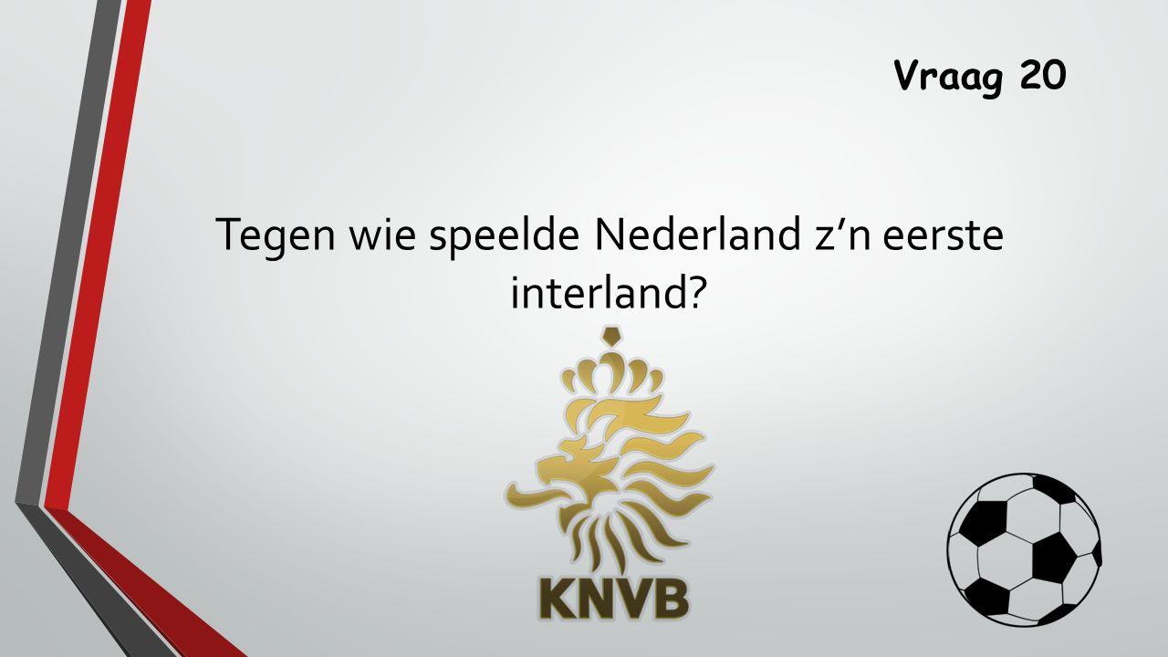 Vraag 20 Tegen wie speelde Nederland z'n eerste interland
