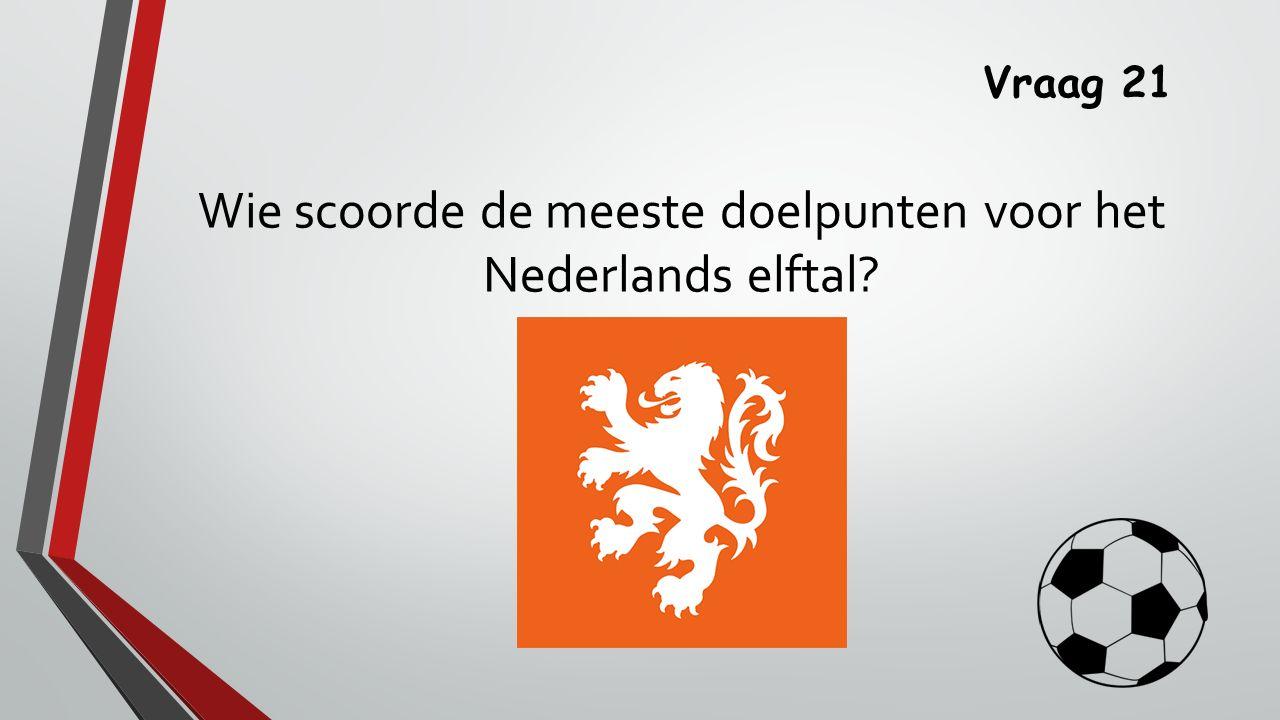 Vraag 21 Wie scoorde de meeste doelpunten voor het Nederlands elftal?