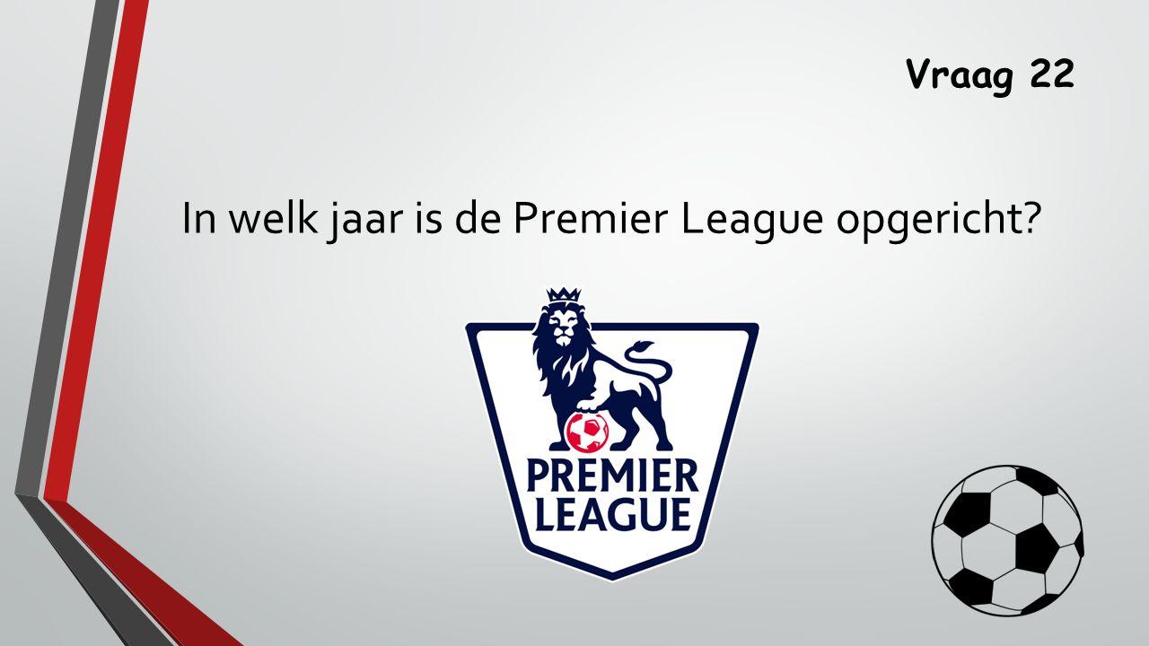 Vraag 22 In welk jaar is de Premier League opgericht
