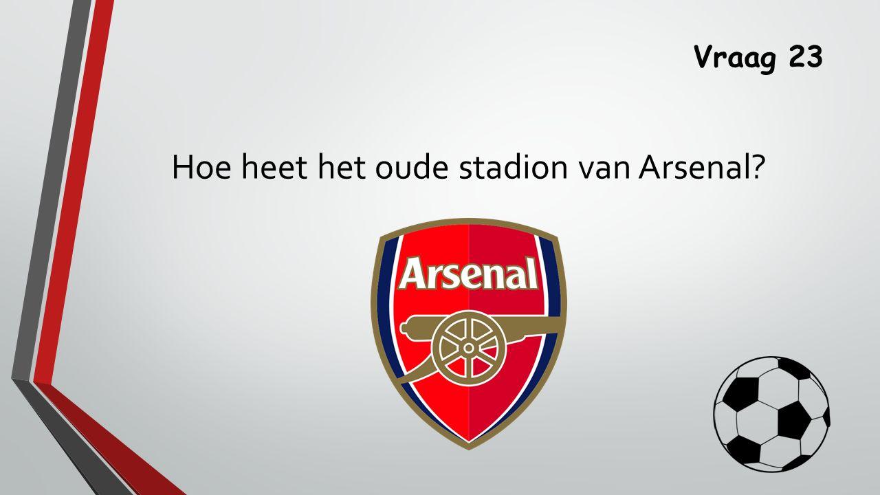 Vraag 23 Hoe heet het oude stadion van Arsenal?