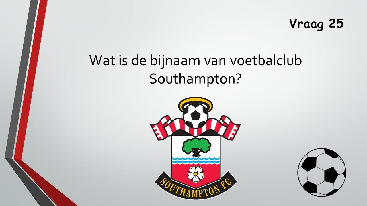 Vraag 25 Wat is de bijnaam van voetbalclub Southampton?