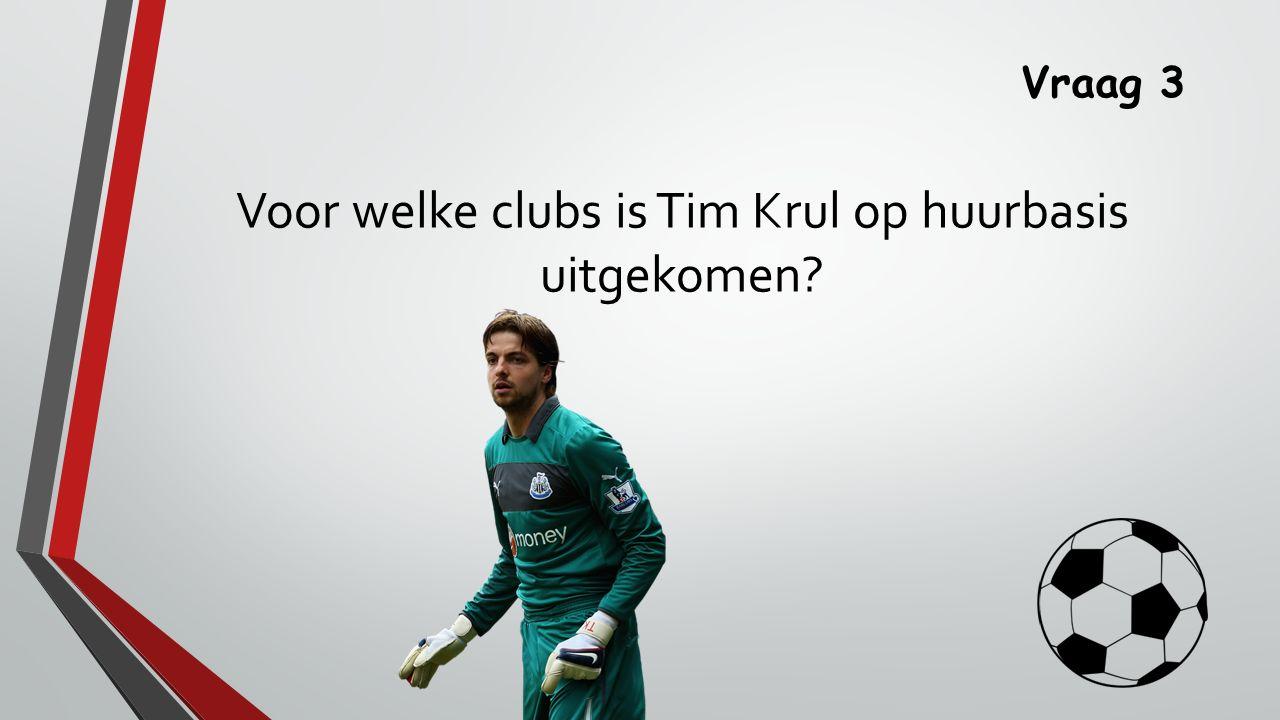 Vraag 3 Voor welke clubs is Tim Krul op huurbasis uitgekomen?