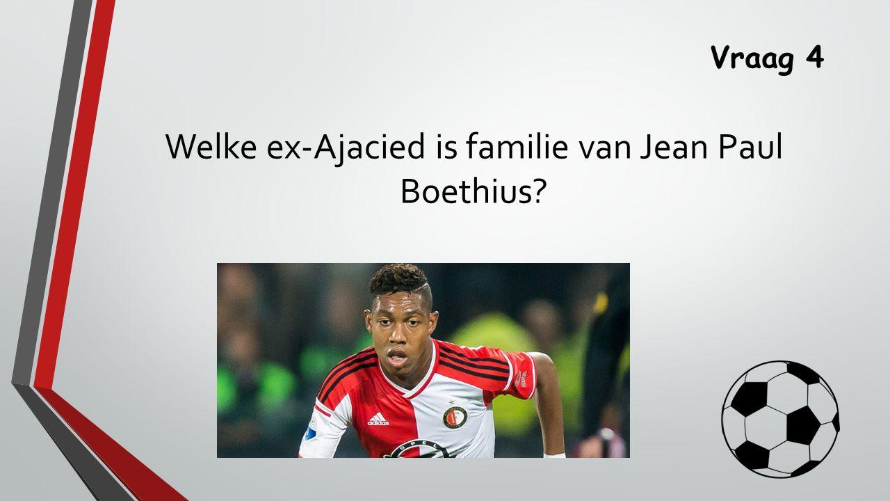 Vraag 4 Welke ex-Ajacied is familie van Jean Paul Boethius?