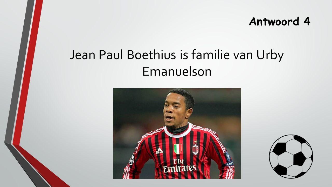 Antwoord 4 Jean Paul Boethius is familie van Urby Emanuelson
