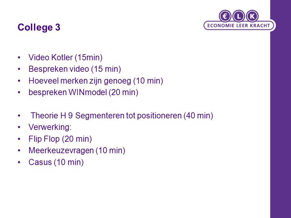 College 3 Video Kotler (15min) Bespreken video (15 min) Hoeveel merken zijn genoeg (10 min) bespreken WINmodel (20 min) Theorie H 9 Segmenteren tot positioneren (40 min) Verwerking: Flip Flop (20 min) Meerkeuzevragen (10 min) Casus (10 min)