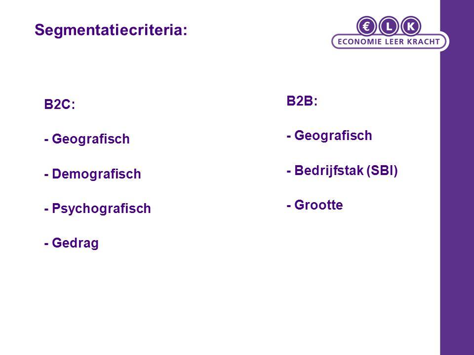 Segmentatiecriteria: B2C: - Geografisch - Demografisch - Psychografisch - Gedrag B2B: - Geografisch - Bedrijfstak (SBI) - Grootte