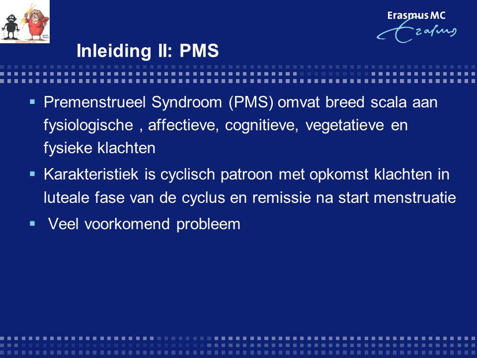 Inleiding II: PMS  Premenstrueel Syndroom (PMS) omvat breed scala aan fysiologische, affectieve, cognitieve, vegetatieve en fysieke klachten  Karakteristiek is cyclisch patroon met opkomst klachten in luteale fase van de cyclus en remissie na start menstruatie  Veel voorkomend probleem