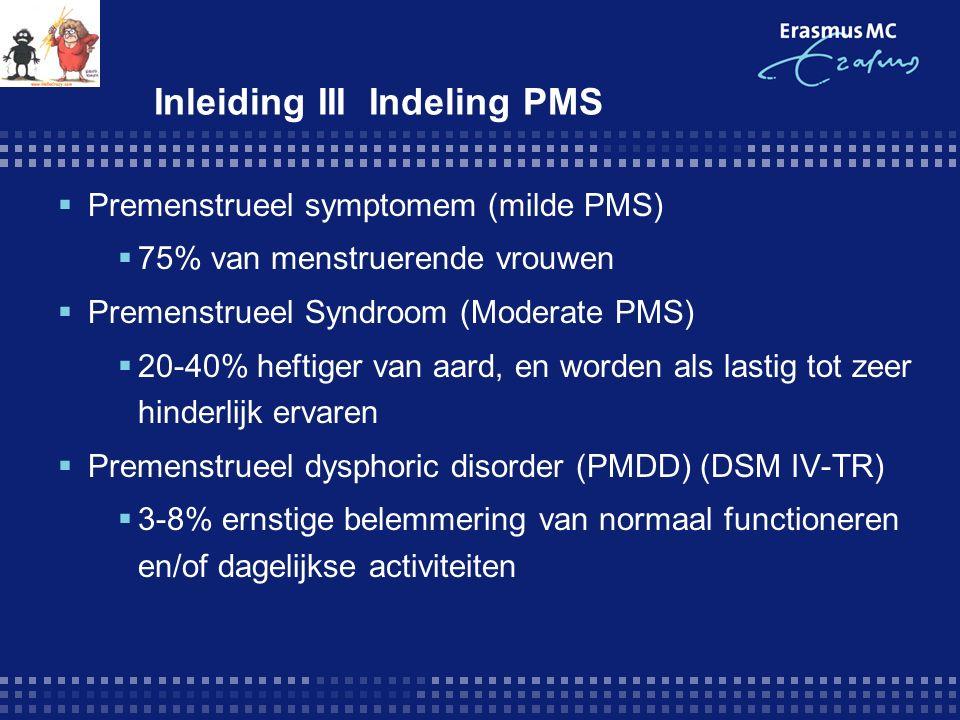 Inleiding III Indeling PMS  Premenstrueel symptomem (milde PMS)  75% van menstruerende vrouwen  Premenstrueel Syndroom (Moderate PMS)  20-40% heftiger van aard, en worden als lastig tot zeer hinderlijk ervaren  Premenstrueel dysphoric disorder (PMDD) (DSM IV-TR)  3-8% ernstige belemmering van normaal functioneren en/of dagelijkse activiteiten
