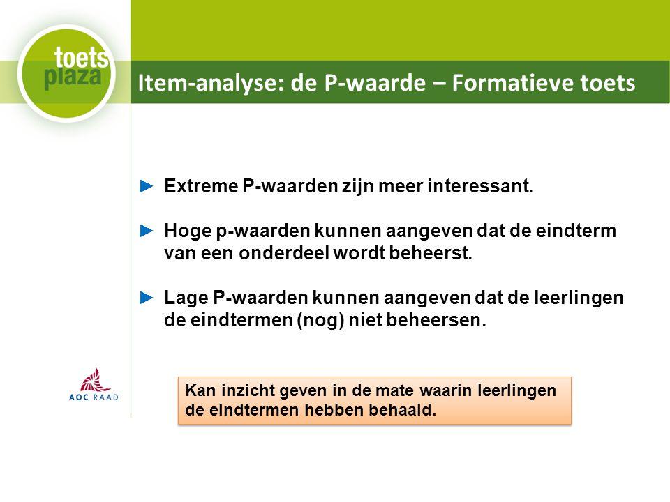Item-analyse: de P-waarde – Formatieve toets ►Extreme P-waarden zijn meer interessant. ►Hoge p-waarden kunnen aangeven dat de eindterm van een onderde