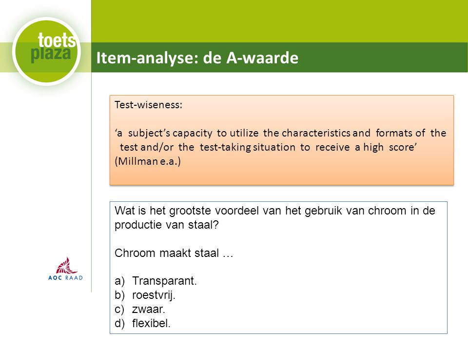 Item-analyse: de A-waarde Test-wiseness: 'a subject's capacity to utilize the characteristics and formats of the test and/or the test-taking situation to receive a high score' (Millman e.a.) Test-wiseness: 'a subject's capacity to utilize the characteristics and formats of the test and/or the test-taking situation to receive a high score' (Millman e.a.) Wat is het grootste voordeel van het gebruik van chroom in de productie van staal.