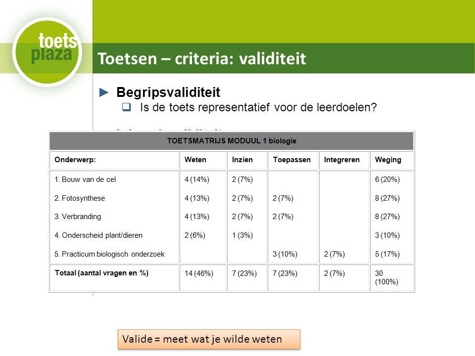 Toetsen – criteria: validiteit ►Begripsvaliditeit  Is de toets representatief voor de leerdoelen? ►Inhoudsvaliditeit  Is de toets representatief voo