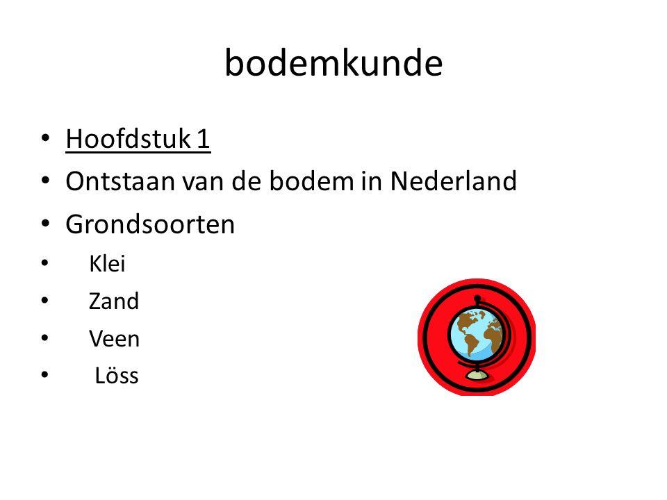 bodemkunde Hoofdstuk 1 Ontstaan van de bodem in Nederland Grondsoorten Klei Zand Veen Löss