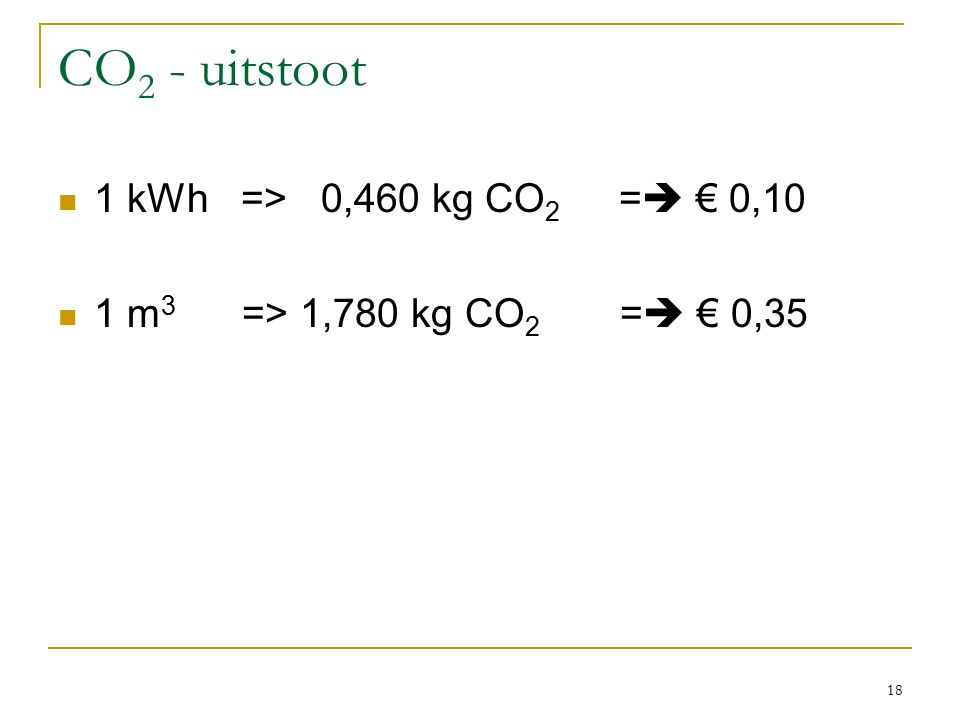 CO 2 - uitstoot 1 kWh => 0,460 kg CO 2 =  € 0,10 1 m 3 => 1,780 kg CO 2 =  € 0,35 18