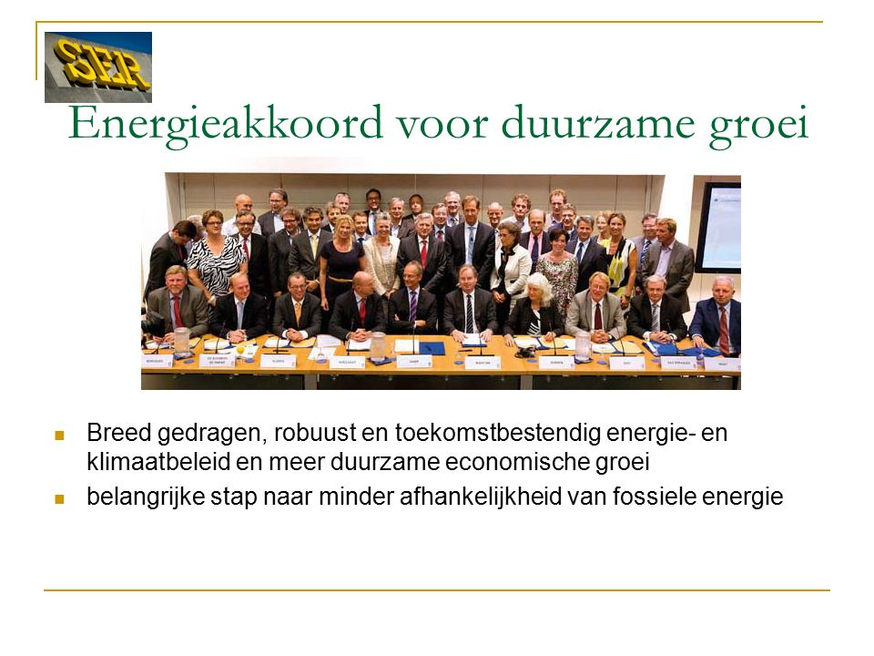 Energieakkoord voor duurzame groei Breed gedragen, robuust en toekomstbestendig energie- en klimaatbeleid en meer duurzame economische groei belangrijke stap naar minder afhankelijkheid van fossiele energie