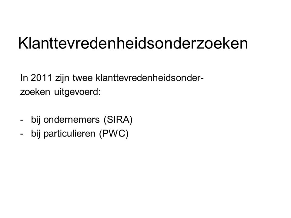 Klanttevredenheidsonderzoeken In 2011 zijn twee klanttevredenheidsonder- zoeken uitgevoerd: -bij ondernemers (SIRA) -bij particulieren (PWC)