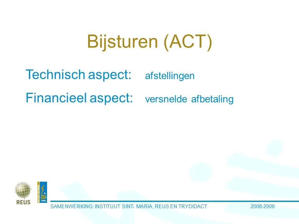 SAMENWERKING: INSTITUUT SINT- MARIA, REUS EN TRYDIDACT 2008-2009 Bijsturen (ACT) Technisch aspect: afstellingen Financieel aspect: versnelde afbetaling