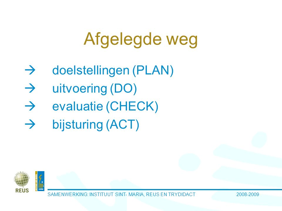 SAMENWERKING: INSTITUUT SINT- MARIA, REUS EN TRYDIDACT 2008-2009 Afgelegde weg  doelstellingen (PLAN)  uitvoering (DO)  evaluatie (CHECK)  bijsturing (ACT)