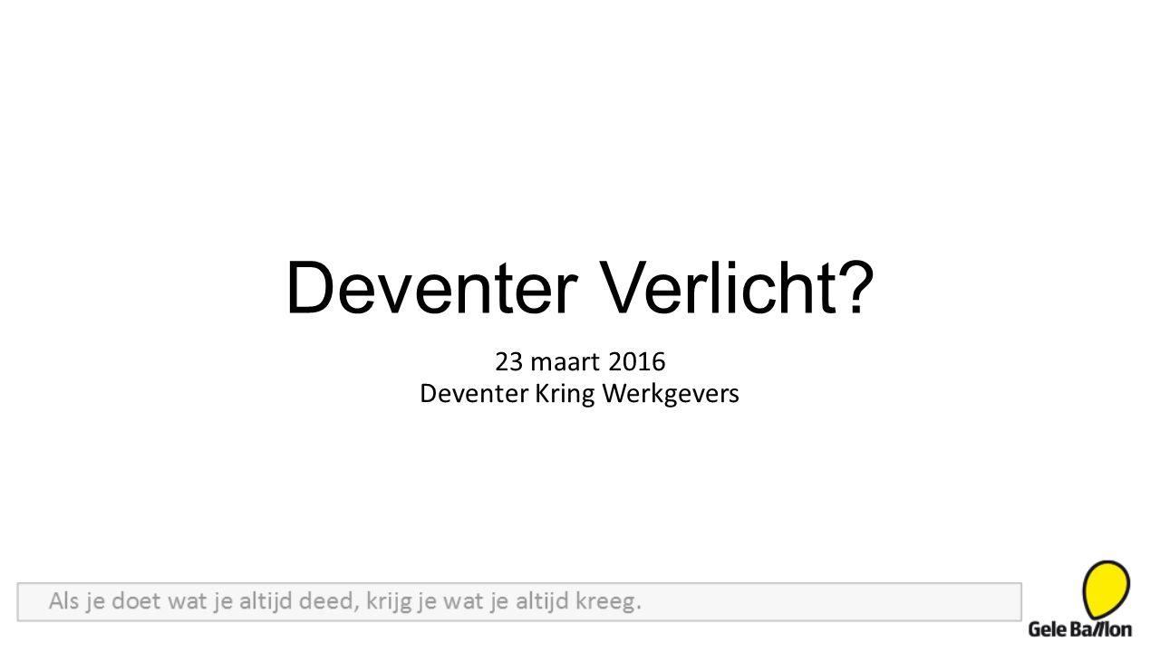 Deventer Verlicht? 23 maart 2016 Deventer Kring Werkgevers