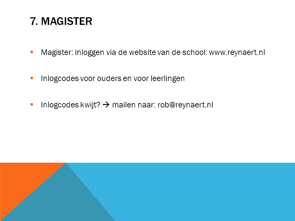 7. MAGISTER  Magister: inloggen via de website van de school: www.reynaert.nl  Inlogcodes voor ouders en voor leerlingen  Inlogcodes kwijt?  maile