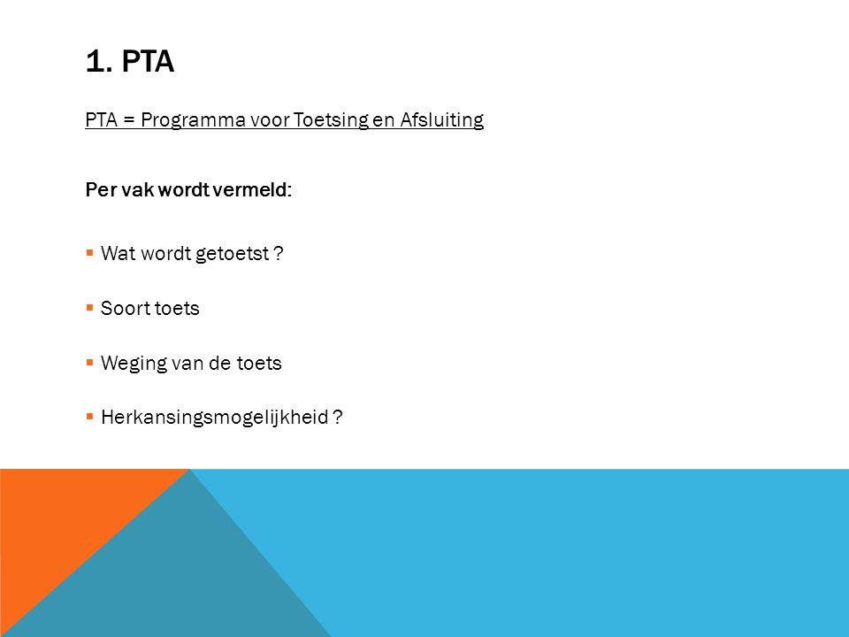 1. PTA PTA = Programma voor Toetsing en Afsluiting Per vak wordt vermeld:  Wat wordt getoetst ?  Soort toets  Weging van de toets  Herkansingsmoge