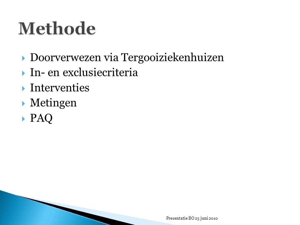  Doorverwezen via Tergooiziekenhuizen  In- en exclusiecriteria  Interventies  Metingen  PAQ Presentatie BO 23 juni 2010