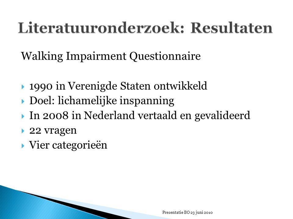 Walking Impairment Questionnaire  1990 in Verenigde Staten ontwikkeld  Doel: lichamelijke inspanning  In 2008 in Nederland vertaald en gevalideerd  22 vragen  Vier categorieën Presentatie BO 23 juni 2010