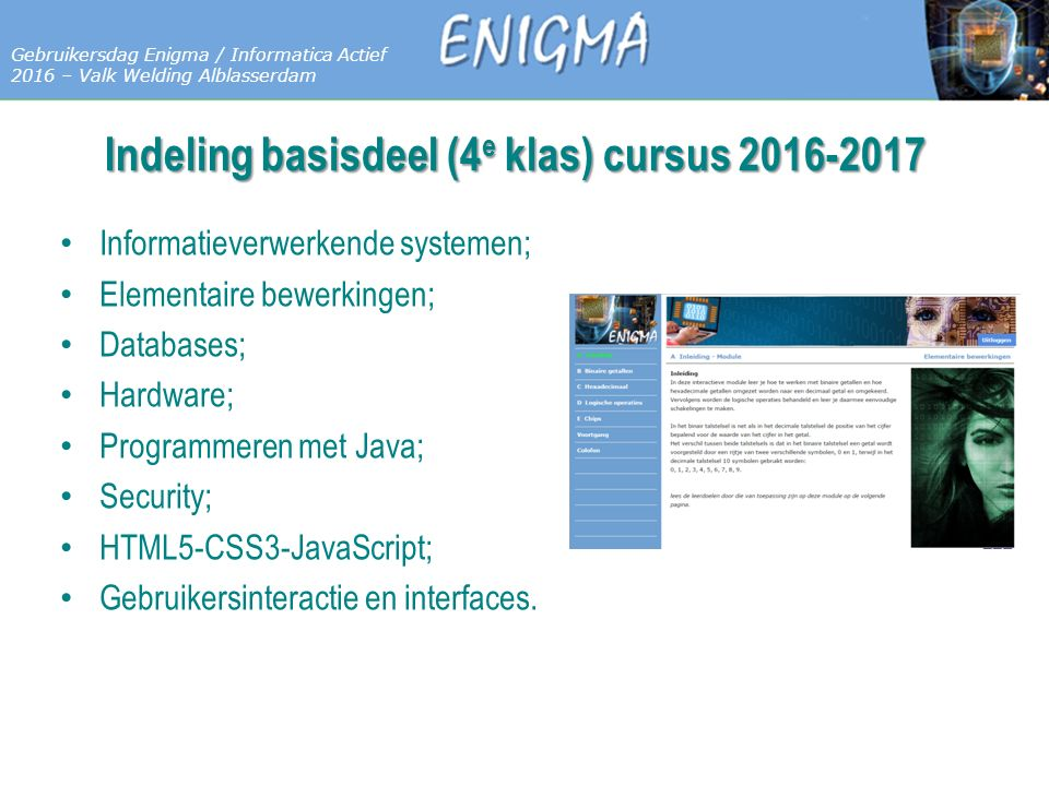 7 Databases Gebruikersdag Enigma / Informatica Actief 2016 – Valk Welding Alblasserdam Indeling basisdeel (4 e klas) cursus 2016-2017 Informatieverwerkende systemen; Elementaire bewerkingen; Databases; Hardware; Programmeren met Java; Security; HTML5-CSS3-JavaScript; Gebruikersinteractie en interfaces.