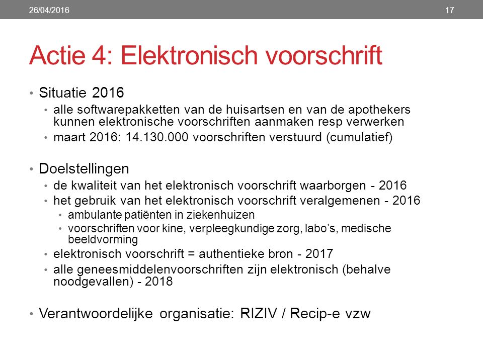 Actie 4: Elektronisch voorschrift Situatie 2016 alle softwarepakketten van de huisartsen en van de apothekers kunnen elektronische voorschriften aanmaken resp verwerken maart 2016: 14.130.000 voorschriften verstuurd (cumulatief) Doelstellingen de kwaliteit van het elektronisch voorschrift waarborgen - 2016 het gebruik van het elektronisch voorschrift veralgemenen - 2016 ambulante patiënten in ziekenhuizen voorschriften voor kine, verpleegkundige zorg, labo's, medische beeldvorming elektronisch voorschrift = authentieke bron - 2017 alle geneesmiddelenvoorschriften zijn elektronisch (behalve noodgevallen) - 2018 Verantwoordelijke organisatie: RIZIV / Recip-e vzw 26/04/201617