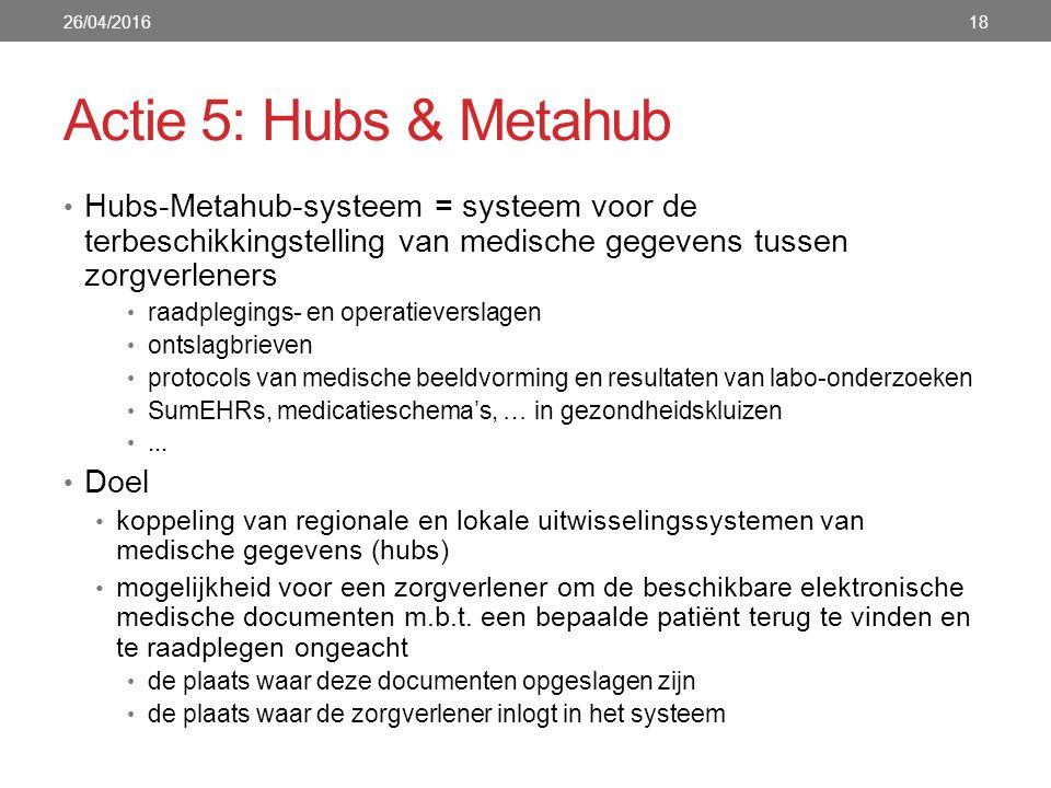 Actie 5: Hubs & Metahub Hubs-Metahub-systeem = systeem voor de terbeschikkingstelling van medische gegevens tussen zorgverleners raadplegings- en operatieverslagen ontslagbrieven protocols van medische beeldvorming en resultaten van labo-onderzoeken SumEHRs, medicatieschema's, … in gezondheidskluizen...