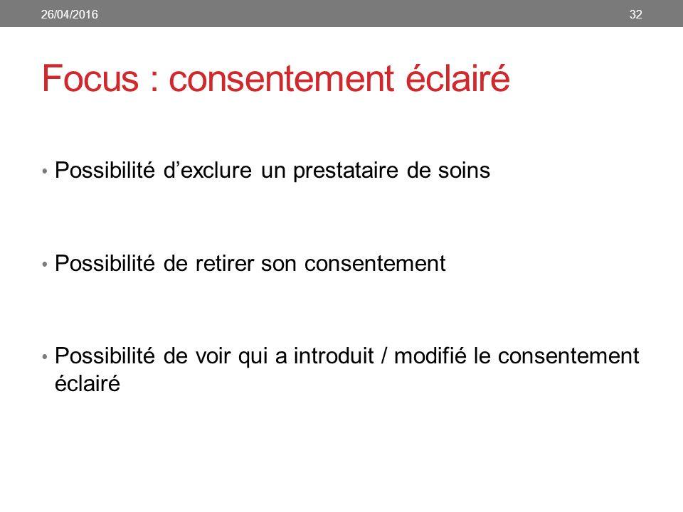 Focus : consentement éclairé Possibilité d'exclure un prestataire de soins Possibilité de retirer son consentement Possibilité de voir qui a introduit / modifié le consentement éclairé 3226/04/2016