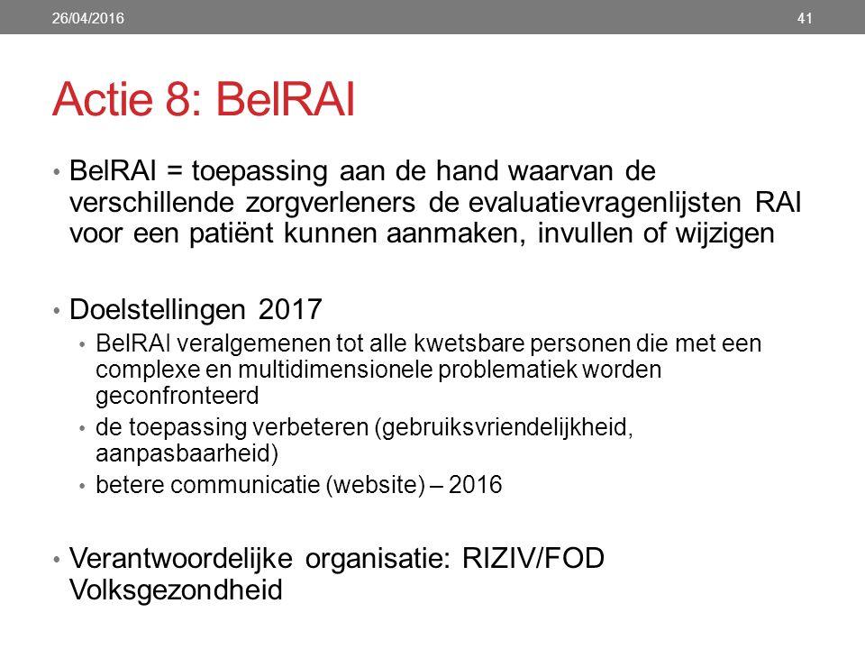Actie 8: BelRAI BelRAI = toepassing aan de hand waarvan de verschillende zorgverleners de evaluatievragenlijsten RAI voor een patiënt kunnen aanmaken, invullen of wijzigen Doelstellingen 2017 BelRAI veralgemenen tot alle kwetsbare personen die met een complexe en multidimensionele problematiek worden geconfronteerd de toepassing verbeteren (gebruiksvriendelijkheid, aanpasbaarheid) betere communicatie (website) – 2016 Verantwoordelijke organisatie: RIZIV/FOD Volksgezondheid 26/04/201641