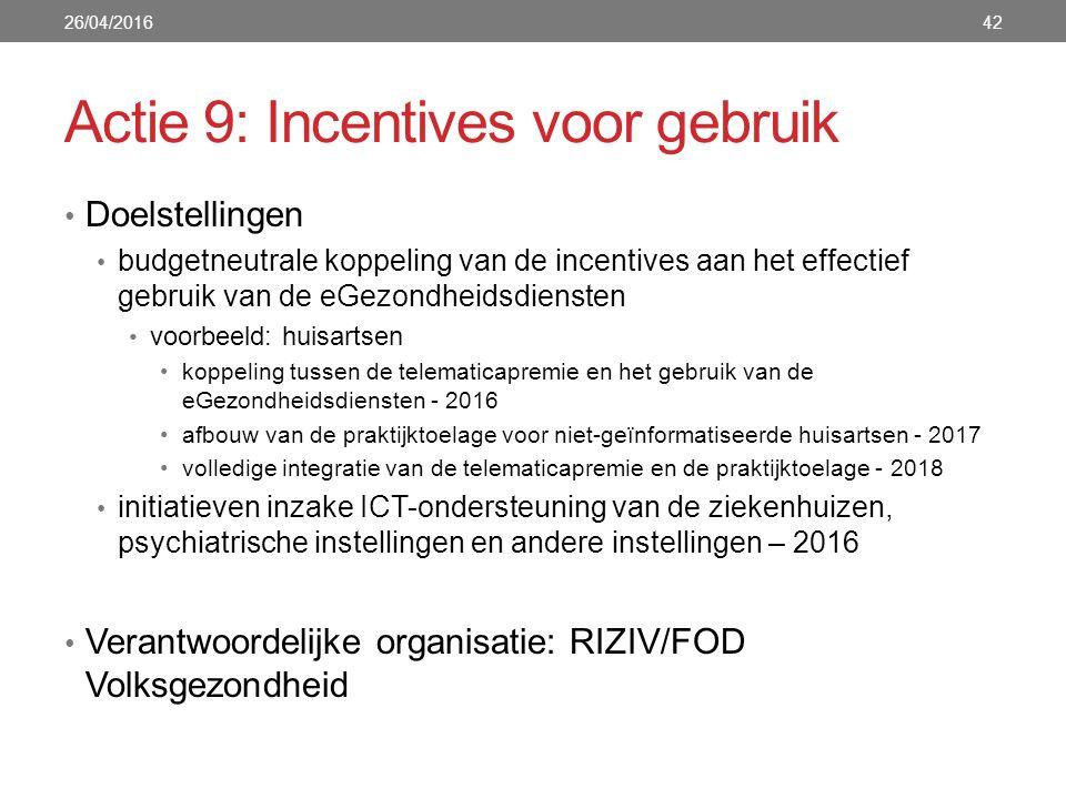 Actie 9: Incentives voor gebruik Doelstellingen budgetneutrale koppeling van de incentives aan het effectief gebruik van de eGezondheidsdiensten voorbeeld: huisartsen koppeling tussen de telematicapremie en het gebruik van de eGezondheidsdiensten - 2016 afbouw van de praktijktoelage voor niet-geïnformatiseerde huisartsen - 2017 volledige integratie van de telematicapremie en de praktijktoelage - 2018 initiatieven inzake ICT-ondersteuning van de ziekenhuizen, psychiatrische instellingen en andere instellingen – 2016 Verantwoordelijke organisatie: RIZIV/FOD Volksgezondheid 26/04/201642
